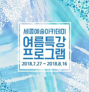 세종예술아카데미 2018 여름특강 프로그램 일자 2018.07.27~2018.08.16 강사 커리큘럼참조 가격15,000