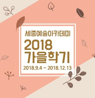 세종예술아카데미 2018 가을학기 일자 2018.09.04~2018.12.13 강사 커리큘럼참조 가격100,000