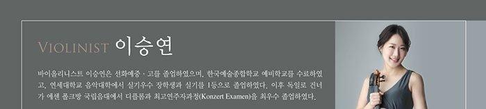 Violinist 이승연 바이올리니스트 이승연은 선화예중/고를 졸업하였으며, 한국예술종합학교 예비학교를 수료하였고, 연세대학교 음악대학에서 실기우수 장학생과 실기를 1등으로 졸업하였다. 이후 독일로 건너가 에센 폴크방 국립음대에서 디플롬과 최고연주자과정(Konzert Examen)을 최우수 졸업하였다.