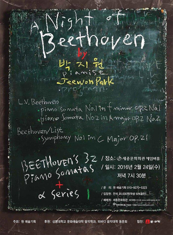 A night of Beethoven by 박지원 피아니스트 jeewon park program L. v. Beethoven Piano Sonata No.1 in f minor, Op.2 No.1 L. v. Beethoven Piano Sonata No.2 in A Major, Op.2 No.2 Beethoven/Liszt Symphony No.1 in C Major, Op.21 장소 세종문화회관 체이버홀 일시 2016년 2월 24일 수 저녁 7시 30분 문의 원예술기획 입장권 전석 20,000원 학생 50%할인 예매처 세종문화회관 02-399-1114 www.sejongpac.or.kr 인터파크 1544-1555 www.interpark.com
