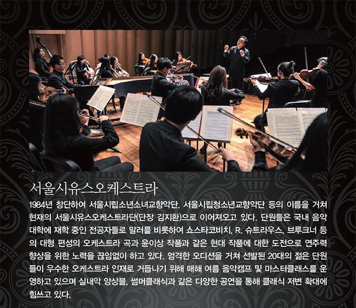 1984년 창단하여 서울시립소년소녀교향악단, 서울시립청소년교향악단의 이름을 거쳐 현재 120명 4관 편성의 서울시유스오케스트라로 이어져 오고 있다. 단원들은 음악을 전공한 20대의 젊은이들로, 대중적인 '썸머클래식'을 비롯하여 쇼스타코비치, R.슈트라우스, 말러, 브루크너 등의 편성이 큰 곡과 윤이상과 같은 현대 작품에 대한 도전을 통해 연주력 향상을 위한 끊임없는 노력을 하고 있다. 경쟁력 있는 오디션을 거쳐 선발된 단원들은 우수한 오케스트라 인재로 거듭나기 위해 음악캠프 및 마스터클래스에 참여하고 일본, 미국, 중국에서의 연주 및 교류사업을 통해 음악적 활동을 넓혀 나가는 동시에 정기, 특별, 실내악, '우리동네 클래식' 공연 등을 통해 클래식 음악 저변 확대에도 힘쓰고 있다.