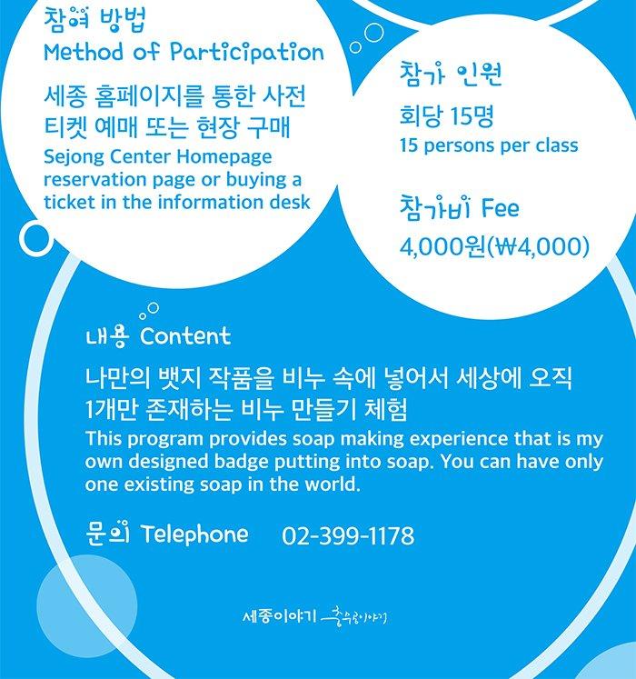 참가 인원 : 회당 15명(15 persons per class) 참가비(Fee) : 4,000원(₩4,000)참여 방법(Method of Participation)  : 세종 홈페이지를 통한 사전 티켓 예매 또는 현장 구매 (Sejong Center Homepage reservation page or buying a ticket in the information desk) 내용(Content) : 나만의 뱃지 작품을 비누 속에 넣어서 세상에 오직 1개만 존재하는 비누 만들기 체험 (This program provides soap making experience that is my own designed badge putting into soap. You can have only one existing soap in the world.) 문의(Telephone) : 02-399-1178