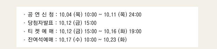 공연신청 : 10.04 (목) 10:00 ~ 10.11 (목) 24:00 당첨자발표 : 10.12 (금) 15:00 티켓예매 : 10.12 (금) 15:00 ~ 10.16 (화) 19:00 잔여석예매 : 10.17 (수) 10:00 ~ 10.23 (화)