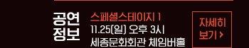 ? 공연일정 : 스페셜스테이지 1 11월 25일(일) 오후 3시 세종체임버홀 자세히보기