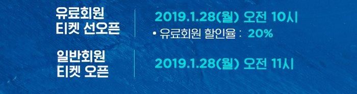 유료회원 티켓 선오픈 2019.1.28 월 오전 10시 유료회원 할인율 20% 일반회원 티켓오픈 2019.1.28 월  오전 11시