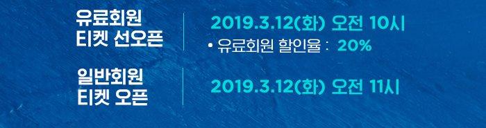 유료회원 티켓 선오픈 2019.3.12 수 오전 10시 유료회원 할인율 20% 일반회원 티켓오픈 2019.3.12 화 오전 11시