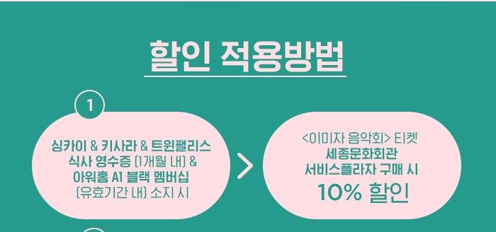 1) 싱카이 & 키사라&트윈팰리스 식사 영수증 (1개월 내) & 아워홈 A1 블랙 멤버십 (유효기간 내) 소지 시 → 이미자 티켓 세종문화회관 서비스플라자 구매 시 10% 할인