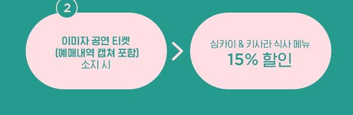 2) 이미자 공연 티켓 (예매내역 캡쳐 포함) 소지 시 → 싱카이 & 키사라 식사 메뉴 15% 할인