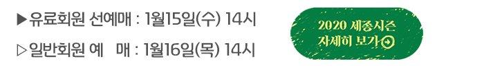 유료회원 선예매: 1월15일(수) 14시 일반회원 예매 : 1월16일(목) 14시  2020 세종시즌 자세히보기