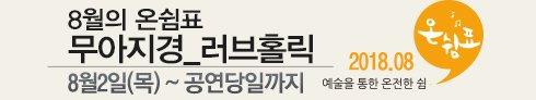 2018년 8월 천원의행복 시즌 Ⅱ '온쉼표' 티켓신청 및 예매안내 - 무아지경_러브홀릭
