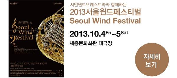 시민윈드오케스트라와 함께하는 2013서울윈드페스티벌 Seoul Wind Festival 2013.10.4Fri~5Sat 세종문화회관 대극장 - 자세히보기