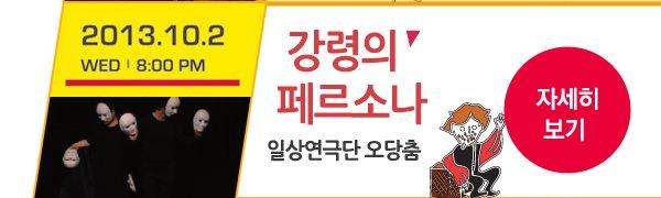 2013.10.02 Wed 8:00 PM 강령의 페르소나 일상연극단 오당춤 - 자세히보기