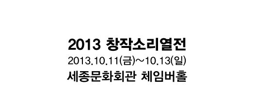 2013 창작소리열전 2013.10.11(금)~10.13(일) 세종문화회관 체임버홀