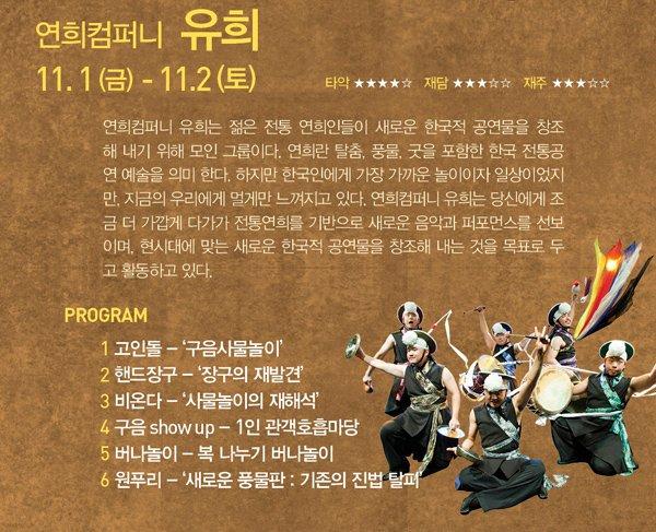 연희컴퍼니 유희 11. 1(금) - 11. 2(토) 연희컴퍼니 유희는 젊은 전통 연희인들이 새로운 한국적 공연물을 창조해 내기 위해 모인 그룹이다. 연희란 탈춤, 풍물, 굿을 포함한 한국 전통공연 예술을 의미 한다. 하지만 한국인에게 가장 가까운 놀이이자 일상이었지만, 지금의 우리에게 멀게만 느껴지고 있다. 연희컴퍼니 유희는 당신에게 조금 더 가깝게 다가가 전통연희를 기반으로 새로운 음악과 퍼포먼스를 선보이며, 현시대에 맞는 새로운 한국적 공연물을 창조해 내는 것을 목표로 두고 활동하고 있다. PROGRAM