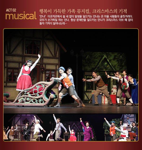 Act 2 _ Musical  행복이 가득한 가족 뮤지컬, 크리스마스의 기적  - `안나!`이곳저곳에서 쉴 새 없이 말썽을 일으키는 안나는 온 마을 사람들의 골칫거리다. 모두가 손가락질하는 안나. 항상 문제만을 일으키는 안나가 크리스마스 이브 때 잠이 들자 기적이 일어나는데...