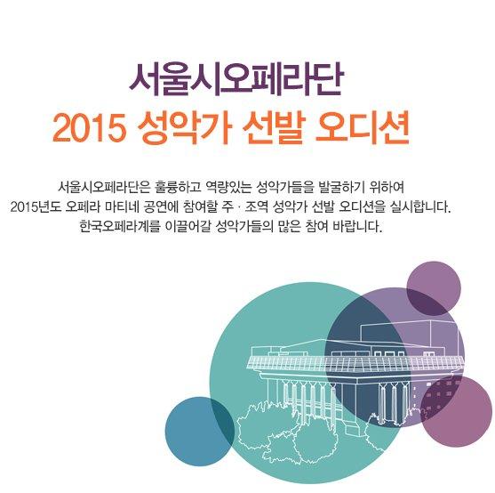 서울시오페라단 2015 성악가 선발 오디션 서울시오페라단은 훌륭하고 역량있는 성악가들을 발굴하기 위하여 2015년도 오페라 마티네 공연에 참여할 주 조역 성악가 선발 오디션을 실시합니다. 한국오페라계를 이끌어갈 성악가들의 많은 참여 바랍니다.