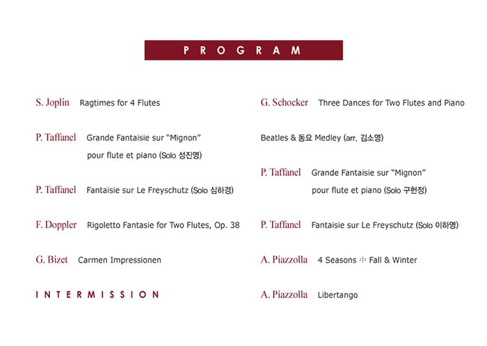 "S. Joplin - Ragtimes for 4 Flutes   P. Taffanel - Grande Fantaisie sur ""Mignon"" pour flute et piano   P. Taffanel - Fantaisie sur Le Freyschutz   F. Doppler - Rigoletto Fantasie for Two Flutes, Op. 38   G. Bizet - Carmen Impressionen   Intermission   G. Schocker - Three Dances for Two Flutes and Piano   Beatles & 동요 Medley (arr. 김소영)   P. Taffanel - Grande Fantaisie sur ""Mignon"" pour flute et piano   P. Taffanel - Fantaisie sur Le Freyschutz   A. Piazzolla - 4 Seasons 中 Fall & Winter   A. Piazzolla - Libertango"