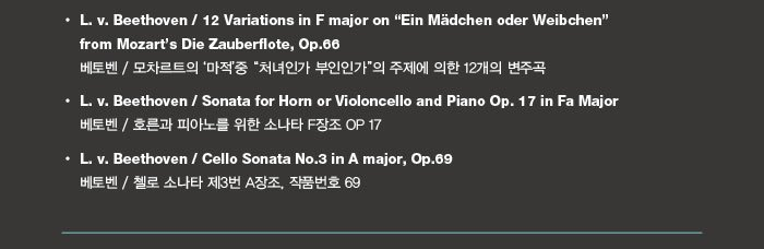 """L. v. Beethoven / 12 Variations for Piano and Violincello in F Major on """"Ein Madchen oder Weibchen"""" from Mozart's Die Zauberflote, Op.66 베토벤 / 피아노와 첼로를 위한 모차르트의 '마적'중 """"처녀인가 부인인가""""의 주제에 의한 12개의 변주곡  L. v. Beethoven / Sonata for Horn or Violincello and Piano in F Major, Op.17 베토벤 / 피아노와 호른 또는 첼로를 위한 소나타, 작품번호 17  L. v. Beethoven / Sonata for Piano and Violincello No.3 in A Major, Op.69 베토벤 / 피아노와 첼로를 위한 소나타 제3번 A장조, 작품번호 69"""