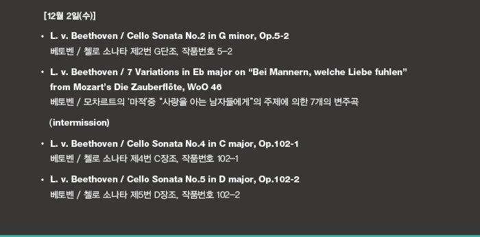 """12월 2일(화)  L. v. Beethoven / Sonata for Piano and Violincello No.2 in g minor, Op.5-2 베토벤 / 피아노와 첼로를 위한 소나타 제2번 g단조, 작품번호 5-2  L. v. Beethoven / 7 Variations for Piano and Violincello in Eb Major on """"Bei Mannern, welche Liebe fuhlen"""" from Mozart's Die Zauberflote, WoO 46 베토벤 / 피아노와 첼로를 위한 모차르트의 '마적'중 """"사랑을 아는 남자들에게""""의 주제에 의한 7개의 변주곡    Intermission  L. v. Beethoven / Sonata for Piano and Violincello No.4 in C Major, Op.102-1 베토벤 / 피아노와 첼로를 위한 소나타 제4번 C장조, 작품번호 102-1  L. v. Beethoven / Sonata for Piano and Violincello No.5 in D Major, Op.102-2 베토벤 / 피아노와 첼로를 위한 소나타 제5번 D장조, 작품번호 102-2"""
