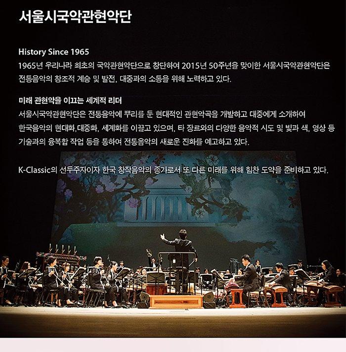 서울시국악관현악단 history since 1965 1965년 우리나라 최초의 국악관현악단으로 창단 하여 2015년 50주년을 맞이한 서울시국악관현악단은 전통음악의 창조적 계승 및 발전 대중과의 소통을 위해 노력하고 있다 미래 관현악을 이끄는 세계적 리더 서울시국악관현악단은 전통음악에 뿌리를 둔 현대적인 관현악곡을 개발하고 대중에게 소개하여 한국음악의 현대화, 대중화, 세계화를 이끌고 있으며 타 장르와의 다양한 음악적 시도 및 빛과 색, 영상 등 기술과의 융복합 작업 등을 통하여 전통음악의 새로운 진화를 예고하고 있다. k-classic의 선두두자이자 한국 창작음악의 종가로서 또 다른 미래를 위해 힘찬 도약을 준비하고 있다.