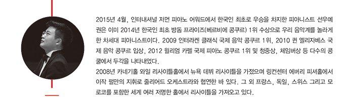 2015년 4월, 인터내셔널 저먼 피아노 어워드에서 한국인 최초로 우승을 차지한 피아니스트 선우예 권은 이미2014년 한국인 최초 방돔 프라이즈(베르비에 콩쿠르) 1위 수상으로 우리 음악계를 놀라게 한 차세대 피아니스트이다. 2009 인터라켄 클래식 국제 음악 콩쿠르 1위, 2010 퀸 엘리자베스 국 제 음악 콩쿠르 입상, 2012 윌리엄 카펠 국제 피아노 콩쿠르 1위 및 청중상, 체임버상 등 다수의 콩 쿨에서 두각을 나타내었다. 2008년 카네기홀 와일 리사이틀홀에서 뉴욕 데뷔 리사이틀을 가졌으며 링컨센터 에버리 피셔홀에서 이작 펄만의 지휘로 줄리어드 오케스트라와 협연한 바 있다. 그 외 프랑스, 독일, 스위스 그리고 모 로코를 포함한 세계 여러 저명한 홀에서 리사이틀을 가져오고 있다.