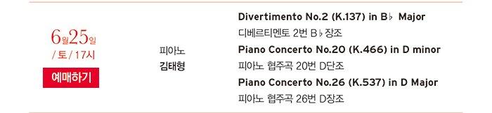 6월25일 / 토 / 17시 피아노 김태형 Divertimento No.2 (K.137) in B♭ Major 디베르티멘토 2번 B♭장조 Piano Concerto No.20 (K.466) in d minor 피아노 협주곡 20번 D단조 Piano Concerto No.26 (K.537) in D Major 피아노 협주곡 26번 D장조