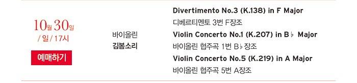 10월 30일 / 일 / 17시 바이올린 김봄소리 Divertimento No.3 (K.138) in F Major 디베르티멘토 3번 F장조 Violin Concerto No.1 (K.207) in B♭ Major 바이올린 협주곡 1번 B♭장조 Violin Concerto No.5 (K.219) in A Major 바이올린 협주곡 5번 A장조