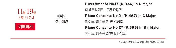 11월 19일 / 토 / 17시 예매하기 피아노 선우예권 Divertimento No.17 (K.334) in D Major 디베르티멘토 17번 D장조 Piano Concerto No.21 (K.467) in C Major 피아노 협주곡 21번 C장조 Piano Concerto No.27 (K.595) in B♭ Major 피아노 협주곡 27번 B♭장조 ※ 세부프로그램은 사정에 의해 변경될 수 있음.