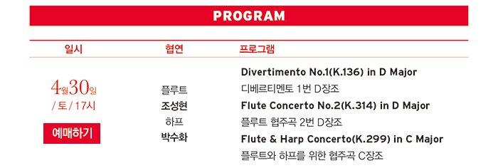 4월30일 / 토 / 17시  플룻 조성현 하프 박수화 Divertimento No.1(K.136) in D Major 디베르티멘토 1번 D장조 Flute Concerto No.2(K.314) in D Major 플룻 협주곡 2번 D장조 Flute & Harp Concerto(K.299) in C Major 플룻과 하프를 위한 협주곡C장조
