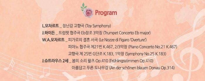 Program L.모차르트 _ 장난감 교향곡 (Toy Symphony) J.하이든 _ 트럼펫 협주곡 Eb장조 3악장 (Trumpet Concerto Eb major) W.A.모차르트 _ 피가로의 결혼 서곡 (Le Nozze di Figaro 'Overture') 피아노 협주곡 제21번 K.467, 2/3악장 (Piano Concerto No.21 K.467) 교향곡 제 25번 G단조 K.183, 1악장 (Symphony No.25 K.183)J.슈트라우스 2세 _ 봄의 소리 왈츠 Op.410 (Fruhlingsstimmen Op.410) 아름답고 푸른 도나우강 (An der schonen blauen Donau Op.314)
