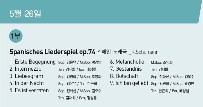 5월26일 1부 Spanisches Liederspiel op.74 스페인 노래극 _R.Schumann 1. Erste Begegnung Sop. 김온유 / M.Sop. 곽경안 6. Melancholie M.Sop. 조영화 2. Intermezzo Ten. 김재화 / Bar. 배성철 7. Gestandnis Ten. 김재화 3. Liebesgram Sop. 김원희 / M.Sop. 조영화 8. Botschaft Sop. 진화신 / M.Sop. 김오수 4. In der Nacht Sop. 김온유 / Ten. 한근희 9. Ich bin geliebt Sop. 김원희 / M.Sop. 곽경안 5. Es ist verraten Sop. 진화신 / M.Sop. 김오수 Ten. 한근희 / Bar. 배성철 Ten. 김재화 / Bas. 장철유