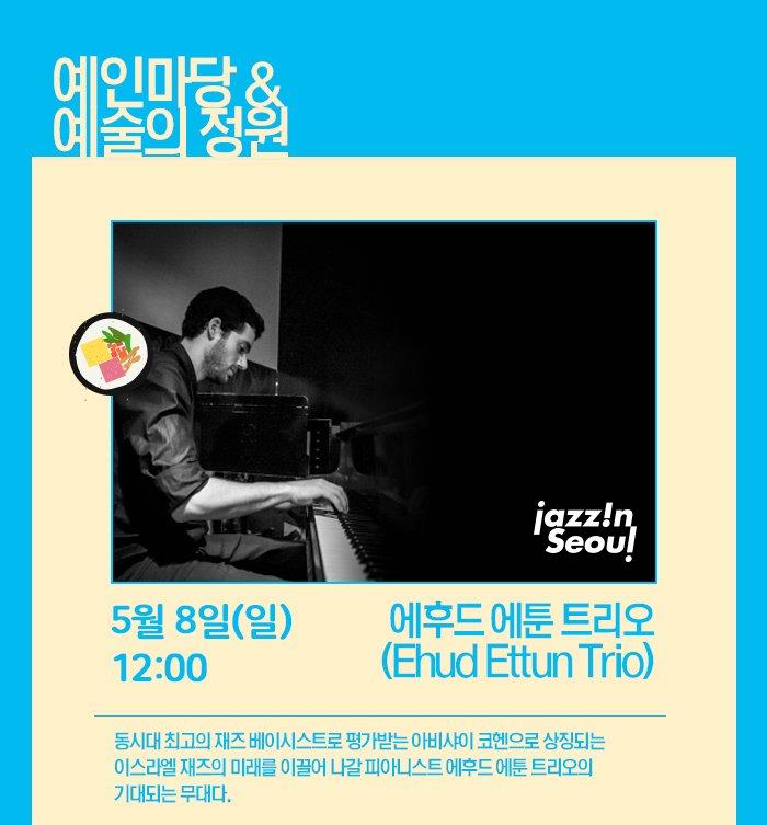 예인마당& 예술의 정원 5월 8일 (일) 12:00 에후드 에툰 트리오 (Ehud Ettun Trio)동시대 최고의 재즈 베이시스트로 평가받는 아비샤이 코헨으로 상징되는 이스라엘 재즈의 미래를 이끌어 나갈 피아니스트 에후드 에툰 트리오의 기대되는 무대다.