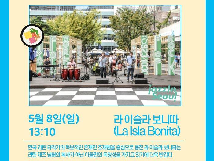 5월 8일 (일) 13:10 라 이슬라 보니따 (La Isla Bonita) 한국 라틴 타악기의 독보적인 존재인 조재범을 중심으로 뭉친 라 이슬라 보니타는 라틴 재즈 넘버의 복사가 아닌 이들만의 독창성을 가지고 있기에 더욱 반갑다