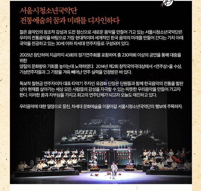 서울시청소년국악단 전통예술의 꿈과 미래를 디자인하다 젊은 음악인의 창조적 감성과 도전 정신으로 새로운 음악을 만들어 가고 있는 서울시청소년국악단은 우리의 전통음악을 바탕으로 가장 현대적이며 세계적인 한국 음악의 미래를 만들어간다는 가치 아래 국악을 전공하고 있는 30세 이하 차세대 연주자들로 구성되어있다 2005년 창단하여 지금까지 43회의 정기연주회를 포함하여 총 230여회 이상의 공연을 통해 대중을위한 양질의 문화항유 기회를 높이는데 노력하였다. 2014년 제2회 창작국악극대상에서 연주상을 수상 기성 연주자들과 그 기량을 겨뤄 빼어난 연주 실력을 인정받은 바 있다 독보적 철현금 연주자이자 대표 타악기 주자인 유경화 단장은 단원들과 함게 한국음악의 전통을 발판삼아 현재를 살아가는 세상 모든 사람들의 감성을 자극할 수 있는 따뜻한 우리음악을 만들어가고자 한다. 이러한 꿈과 자부심을 가지고 최고의 연주단체가 되고자 오늘도 매진하고 있다 우리음악에 대한 열정으로 뭉친 차세대 문화예술을 이끌어갈 서울시청소년국악단의 행보에 주목하자.