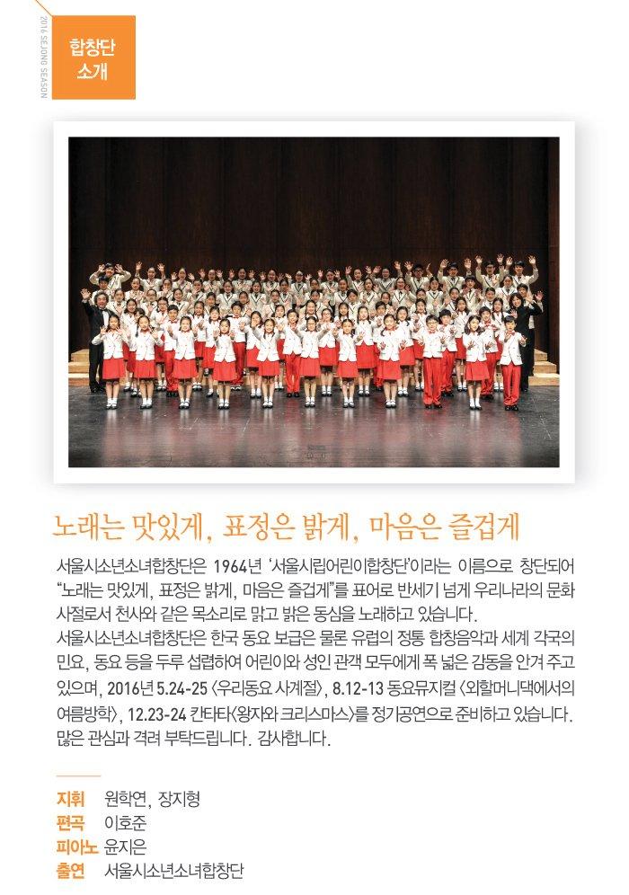 합창단 소개 노래는 맛있게 표정은 밝게 마음은 즐겁게 서울시소년소녀합창단은 1964년 서울시립어린이 합창단 이라는 이름으로 창단되어 노래는 맛있게 표정은 밝게 마음은 즐겁게 표어로 반세기 넘게 우리나라의 문화사절로서 천사와 같은 목소리로 맑고 밝은 동심을 노래하고 있습니다. 서울시소년소녀합창단은 한국 동요 보급은 물론 유럽의 정통 합창음악과 세계 각국의 민요, 동요 등을 두루 섭렵하여 어린이와 성인 관객 모두에게 폭넓은 감동을 안겨주고 있으며 2016년 5.24-25 우리동요 사계절 8.12-13 동요뮤지컬 외할머니댁에서의 여름방학 12.23-24 칸타타 왕자와 크리스마스를 정기적으로 준비하고 있습니다 많은 관심과 격려 부탁드립니다 감사합니다 지휘 원학연 장지형 편곡 이호준 피아노 윤지은 출연 서울시소년소녀합창단