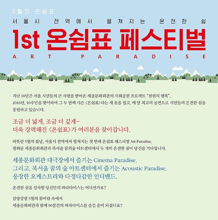 5월의 온쉼표 서울시 전역에서 펼쳐지는 온전한 쉼 1st 온쉼표 페스티벌 art paradise 지난 10년간 서울 시민들의 큰 사랑을 받아온 세종문화회관의 사회공헌 프로젝트 천원의 행복. 2016년, 10주년을 맞이하여 그 두 번째 시즌 온쉼표라는 새 옷을 입고, 매 달 최고의 공연으로 시민들의 온전한 쉼을 응원하고 있습니다. 조금 더 넓게, 조금 더 깊게- 더욱 강력해진 온쉼표가 여러분을 찾아갑니다. 따뜻한 5월의 봄날, 서울시 전역에서 펼쳐지는 첫 번째 온쉼표 페스티벌 Art Paradise. 광화문 세종문화회관과 북서울 꿈의숲 아트센터에서 두 개의 온전한 쉼이 당신을 기다립니다. 세종문화회관 대극장에서 즐기는 Cinema Paradise. 그리고, 북서울 꿈의 숲 아트센터에서 즐기는 Acoustic Paradise. 웅장한 오케스트라와 다정다감한 인디밴드. 온전한 쉼을 선사할 당신만의 파라다이스는 어디인가요? 살랑살랑 5월의 봄바람 속에서 세종문화회관과 함께 90분간의 파라다이스를 즐길 준비 되셨나요?