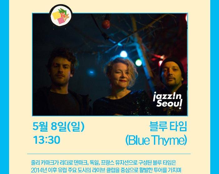 5월 8일 (일) 13:30 블루 타임 (Blue Thyme)줄리 카마크가 리더로 덴마크, 독일, 프랑스 뮤지션으로 구성된 블루 타임은 2014년 이후 유럽 주요 도시의 라이브 클럽을 중심으로 활발한 투어를 가지며 비상을 꿈꾸고 있다.