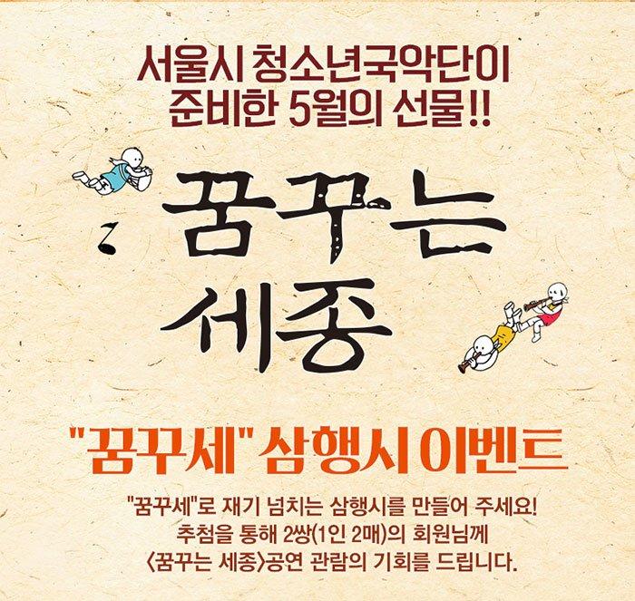 서울시청소년국악단이 준비한 5월의 선물 꿈꾸는 세종 꿈꾸세 삼행시 이벤트 꿈꾸세로 재기 넘치는 삼행시를 만들어주세요 추첨을 통해 2쌍(1인2매)의 회원님께 꿈꾸는 세종 공연 관람의 기회를 드립니다