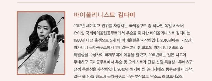 바이올리니스트 김다미 2012년 세계최고 권위를 자랑하는 국제콩쿠르 중 하나인 독일 하노버 요아힘 국제바이올린콩쿠르에서 우승을 차지한 바이올리니스트 김다미는 1988년 대전 출생으로 5세 때 바이올린을 시작하였다. 2010년에는  제53회 파가니니 국제콩쿠르에서 1위 없는 2위 및 최고의 파가니니 카프리스 특별상을 수상하여 국제무대에 이름을 알렸고, 2011년에는 일본 나고야 무네츠구 국제콩쿠르에서 우승 및 오케스트라 단원 선정 특별상ㆍ무네츠구 선정 특별상을 수상하였다. 2012년 벨기에 퀸 엘리자베스 콩쿠르에서 입상, 같은 해 10월 하노버 국제콩쿠르 우승 부상으로 낙소스 레코드사와의