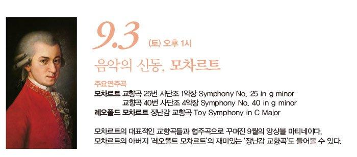 9.3 (토) 오후 1시 음악의 신동, 모차르트 주요연주곡 모차르트 교향곡 25번 사단조 1악장 Symphony No. 25 in g minor 교향곡 40번 사단조 4악장 Symphony No. 40 in g minor 레오폴드 모차르트 장난감 교향곡 Toy Symphony in C Major 모차르트의 대표적인 교향곡들과 협주곡으로 꾸며진 9월의 앙상블 마티네이다. 모차르트의 아버지 '레오폴트 모차르트'의 재미있는 '장난감 교향곡'도 들어볼 수 있다.