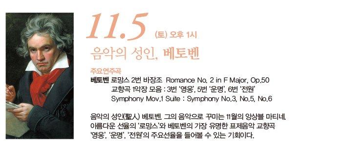 11.5 (토) 오후 1시 음악의 성인, 베토벤  주요연주곡 베토벤 로망스 2번 바장조 Romance No. 2 in F Major, Op.50 교향곡 1악장 모음 : 3번 '영웅', 5번 '운명', 6번 '전원' Symphony Mov.1 Suite : Symphony No.3, No.5, No.6  음악의 성인(聖人) 베토벤. 그의 음악으로 꾸미는 11월의 앙상블 마티네. 아름다운 선율의 '로망스'와 베토벤의 가장 유명한 표제음악 교향곡  영웅, 운명, 전원의 주요선율을 들어볼 수 있는 기회이다.