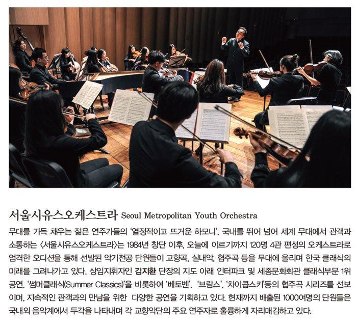 서울시유스오케스트라 Seoul Metropolitan Youth Orchestra 무대를 가득 채우는 젊은 연주가들의 '열정적이고 뜨거운 하모니', 국내를 뛰어 넘어 세계 무대에서 관객과 소통하는 <서울시유스오케스트라>는 1984년 창단 이후, 오늘에 이르기까지 120명 4관 편성의 오케스트라로 엄격한 오디션을 통해 선발된 악기전공 단원들이 교향곡, 실내악, 협주곡 등을 무대에 올리며 한국 클래식의 미래를 그려나가고 있다. 상임지휘자인 김지환 단장의 지도 아래 인터파크 및 세종문화회관 클래식부문 1위 공연, '썸머클래식(Summer Classics)'을 비롯하여 '베토벤', '브람스', '차이콥스키'등의 협주곡 시리즈를 선보이며, 지속적인 관객과의 만남을 위한 다양한 공연을 기획하고 있다. 현재까지 배출된 1000여명의 단원들은 국내외 음악계에서 두각을 나타내며 각 교향악단의 주요 연주자로 훌륭하게 자리매김하고 있다