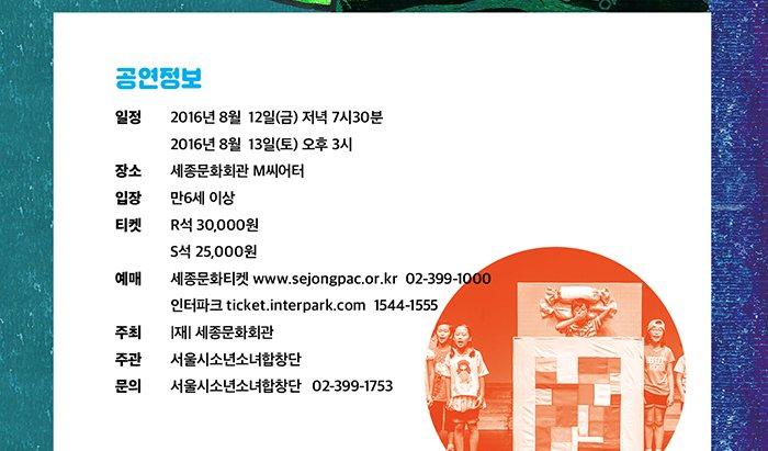 공연정보 일정 : 2016년 8월 12일(금) 저녁 7시30분, 13일(토) 오후 3시 장소 : 세종문화회관 M씨어터 입장 : 만6세 이상 티켓 : R석 30,000원 S석 25,000원 예매 : 세종문화티켓  www.sejongpac.or.kr 02-399-1000 인터파크 ticket.interpark.com 1544-1555 주최 : |재|세종문화회관 주관 : 서울시소년소녀합창단 문의 : 서울시소년소녀합창단 02-399-1753