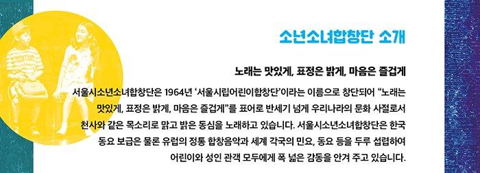 """소년소녀합창단 소개 노래는 맛있게, 표정은 밝게, 마음은 즐겁게 서울시소년소녀합창단은 1964년 '서울시립어린이합창단'이라는 이름으로 창단되어 """"노래는 맛있게, 표정은 밝게, 마음은 즐겁게""""를 표어로 반세기 넘게 우리나라의 문화 사절로서 천사와 같은 목소리로 맑고 밝은 동심을 노래하고 있습니다. 서울시소년소녀합창단은 한국 동요 보급은 물론 유럽의 정통 합창음악과 세계 각국의 민요, 동요 등을 두루 섭렵하여 어린이와 성인 관객 모두에게 폭 넓은 감동을 안겨 주고 있습니다."""