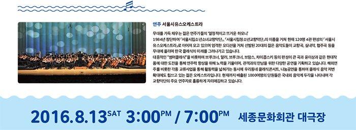 """연주 서울시유스오케스트라  무대를 가득 채우는 젊은 연주가들의 '열정적이고 뜨거운 하모니' 1984년 창단하여 「서울시립소년소녀교향악단」, 「서울시립청소년교향악단」의 이름을 거쳐 현재 120명 4관 편성의 「서울시유스오케스트라」로 이어져 오고 있으며 엄격한 오디션을 거쳐 선발된 20대의 젊은 음악도들이 교향곡, 실내악, 협주곡 등을 무대에 올리며 한국 클래식의 미래를 그려나가고 있습니다. 대중적인 """"썸머클래식""""을 비롯하여 브루크너, 말러, 브루크너, 브람스, 차이콥스키 등의 편성이 큰 곡과 윤이상과 같은 현대작품에 대한 도전을 통해 연주력 향상을 위해 노력을 기울이며, 관객과의 만남을 위한 다양한 공연을 기획하고 있습니다. 해외연주를 비롯한 각종 교류사업을 통해 활동력을 넓혀가는 동시에 우리동네 클래식콘서트, 나눔공연을 통하여 클래식 음악 저변 확대에도 힘쓰고 있는 젊은 오케스트라입니다. 현재까지 배출된 1000여명의 단원들은 국내외 음악계 두각을 나타내며 각  교향악단의 주요 연주자로 훌륭하게 자리매김하고 있습니다."""