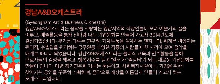 경남A&B오케스트라 (Gyeongnam Art & Business Orchestra) 경남A&B오케스트라는 음악을 사랑하는 경남지역의 직장인들이 모여 예술가의 꿈을 이루고, 예술활동을 통해 신바람 나는 기업문화를 만들어 가고자 2014년도에 결성되었습니다. 무기를 다루는 연구원, 기계부품을 설계하는 엔지니어, 회계를 책임지는 관리직, 수출입을 관리하는 공무원등 다양한 직종의 사람들이 한 자리에 모여 음악을 매개로 하나다 되었습니다. 경남A&B오케스트라는 클래식 교육과 연주활동을 통해 근로자들의 감성을 깨우고, 행복지수를 높여 '일터'가 '즐김터'가 되는 새로운 기업문화를 만들어 갑니다. 매년 정기연주회 개최는 물론이고, 사회복지시설이나, 기업을 위한 찾아가는 공연을 꾸준히 기획하며, 음악으로 세상을 아름답게 만들어 가고자 하는 오케스트라입니다.