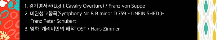 1경기병서곡(Light Cavalry Overture) Franz von Suppe 2미완성교향곡(Symphony No.8 B minor D.759 - UNFINISHED ) Franz Peter Schubert 3영화 캐리비안의 해적 OST Hans Zimmer