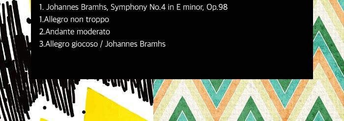 Johannes Bramhs, Symphony No.4 in E minor, Op.98 1.Allegro non troppo 2.Andante moderato 3.Allegro giocoso Johannes Bramhs