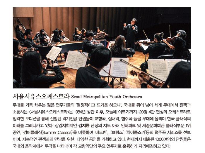 서울시유스오케스트라 Seoul Metropolitan Youth Orchestra 무대를 가득 채우는 젊은 연주가들의 '열정적이고 뜨거운 하모니', 국내를 뛰어 넘어 세계 무대에서 관객과 소통하는 <서울시유스오케스트라>는 1984년 창단 이후, 오늘에 이르기까지 120명 4관 편성의 오케스트라로 엄격한 오디션을 통해 선발된 악기전공 단원들이 교향곡, 실내악, 협주곡 등을 무대에 올리며 한국 클래식의 미래를 그려나가고 있다. 상임지휘자인 김지환 단장의 지도 아래 인터파크 및 세종문화회관 클래식부문 1위 공연, '썸머클래식(Summer Classics)'을 비롯하여 '베토벤', '브람스', '차이콥스키'등의 협주곡 시리즈를 선보이며, 지속적인 관객과의 만남을 위한 다양한 공연을 기획하고 있다. 현재까지 배출된 1000여명의 단원들은 국내외 음악계에서 두각을 나타내며 각 교향악단의 주요 연주자로 훌륭하게 자리매김하고 있다.