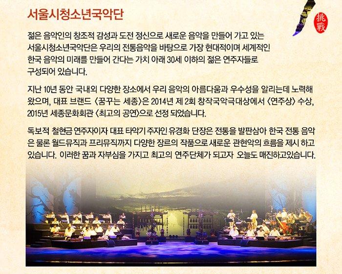 서울시청소년국악단 젊은 음악인의 창조적 감성과 도전 정신으로 새로운 음악을 만들어 가고 있는 서울시청소년국악단은 우리의 전통음악을 바탕으로 가장 현대적이며 세계적인 한국 음악의 미래를 만들어 간다는 가치 아래 30세 이하의 젊은 연주자들로 구성되어 있습니다.지난 10년 동안 국내외 다양한 장소에서 우리 음악의 아름다움과 우수성을 알리는데 노력해왔으며, 대표 브랜드 꿈꾸는 세종은 2014년 제2회 창작국악극대상에서 연주상수상, 2015년 세종문화회관 최고의 공연으로 선정 되었습니다. 독보적 철현금 연주자이자 대표 타악기 주자인 유경화 단장은 전통을 발판삼아 한국 전통음악은 물론 월드뮤직과 프리뮤직까지 다양한 장르의 작품으로 새로운 관현악의 흐름을 제시하고 있습니다.  이러한 꿈과 자부심을 가지고 최고의 연주단체가 되고자 오늘도 매진하고 있습니다.